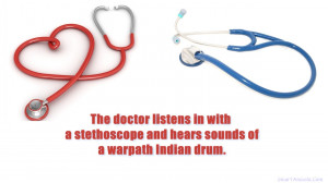The doctor listens in with a stethoscope and hears sounds of a warpath ...