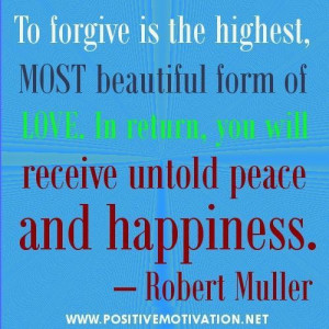 To forgive is the highest most beautiful form of love. in return you ...