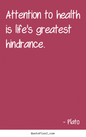 ... to health is life's greatest hindrance. Plato famous life quotes