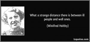 ... distance there is between ill people and well ones. - Winifred Holtby