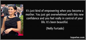 kind of empowering when you become a mother. You just get overwhelmed ...