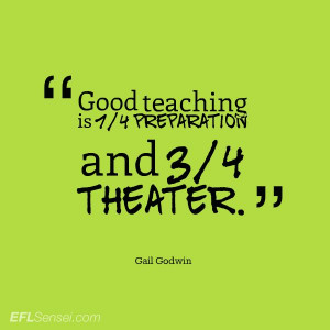 Goog teaching is 1/4 preparation and 3/4 theater. Gail Godwin