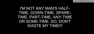NOT ANY MAN'S HALF-TIME, DOWN-TIME, SPARE-TIME, PART-TIME, ANY ...