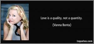 Love is a quality, not a quantity. - Vanna Bonta