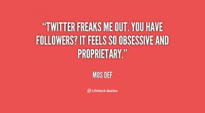Twitter freaks me out. You have followers? It feels so obsessive and ...