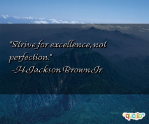 Strive for excellence, not perfection. -H. Jackson Brown Jr.