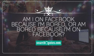 ... on facebook because I'm bored, or am bored because I'm on facebook