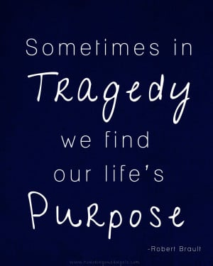 Sometimes In Tragedy We Find Our Life's Purpose - Angels Quote
