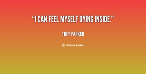 can feel myself dying inside. - Trey Parker at Lifehack Quotes