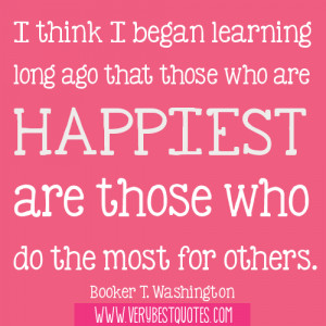 ... those who are happiest are those who do the most for others. Booker T