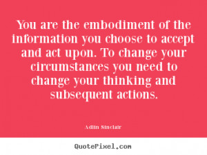 You are the embodiment of the information you choose to accept and act ...