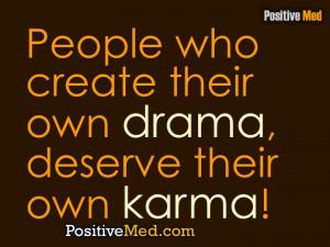 People who create their own drama, deserve their own karma!