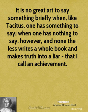 It is no great art to say something briefly when, like Tacitus, one ...