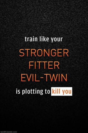 ... Train like your stronger, fitter, evil twin is plotting to kill you