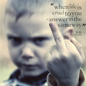 Quotes Picture: when life is cruel to you answer in the same way