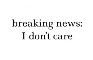 BREAKING NEWS. . . . . I don't care!