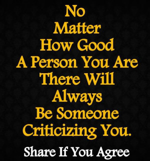 ... good of a person you are, there will always be someone criticizing you