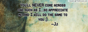 You'll NEVER come across one such as I...so appreciate me and I will ...