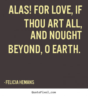 Felicia Hemans picture quotes - Alas! for love, if thou art all, and ...