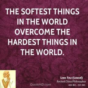 Lao Tzu - The softest things in the world overcome the hardest things ...