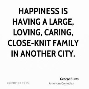 George Burns - Happiness is having a large, loving, caring, close-knit ...