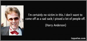 ... come off as a sad sack; I pissed a lot of people off. - Harry Anderson