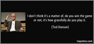 ... do you win the game or not, it's how gracefully do you play it. - Ted