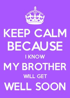 KEEP CALM BECAUSE I KNOW MY BROTHER WILL GET WELL SOON More