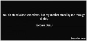 You do stand alone sometimes. But my mother stood by me through all ...