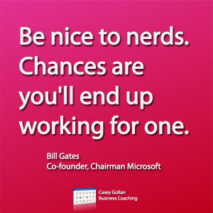 Be nice to nerds. Chances are you'll end up working for one