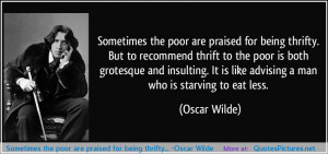 Sometimes the poor are praised for being thrifty… -Oscar Wilde ...
