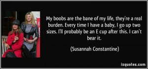 My boobs are the bane of my life, they're a real burden. Every time I ...
