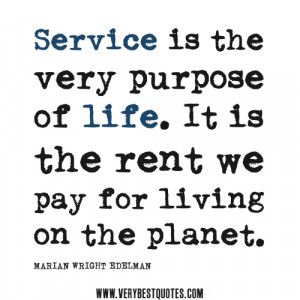 service quotes, Service is the very purpose of life. It is the rent we ...