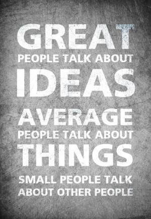 Great people talk about ideas, average people talk about things...