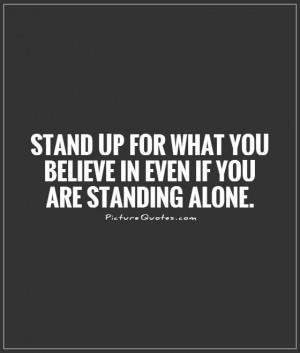 ... what you believe in even if you are standing alone Picture Quote #1