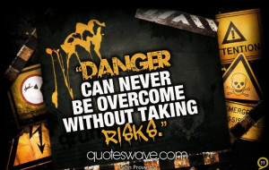 Danger can never be overcome without taking risks.