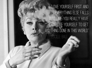 ... have to love yourself to get anything in this world. -Lucille Ball