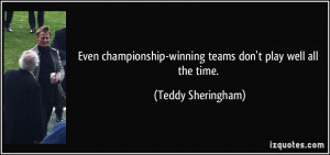 Even championship-winning teams don't play well all the time. - Teddy ...