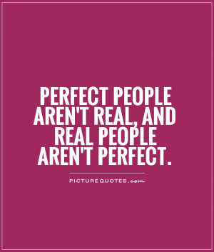 ... people aren't real, and real people aren't perfect Picture Quote #1
