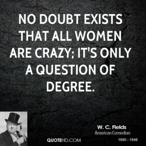 fields-women-quotes-no-doubt-exists-that-all-women-are-crazy-its ...