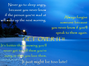 go to sleep angry, because you never know if the person you're mad ...