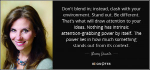 ... lies in how much something stands out from its context. - Nancy Duarte