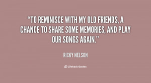 To reminisce with my old friends, a chance to share some memories, and ...