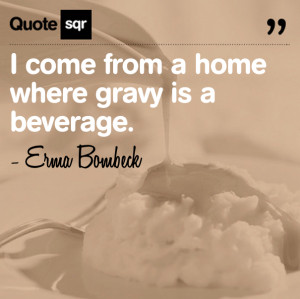 Come From a Home Where Gravy is a Beverage ~ Family Quote