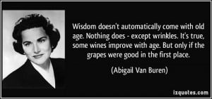 Wisdom doesn't automatically come with old age. Nothing does - except ...