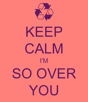 KEEP CALM I'M SO OVER YOU