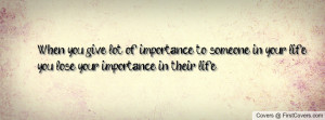 When you give lot of importance to someone in your life, you lose your ...