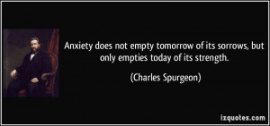 Anxiety does not empty tomorrow of its sorrows, but only empties today ...