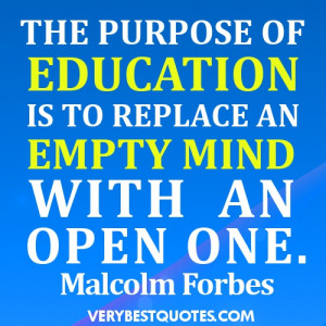 THE PURPOSE OF EDUCATION IS TO REPLACE AN EMPTY MIND WITH AN OPEN ONE ...