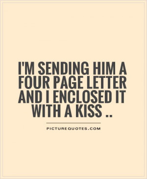 sending him a four page letter and I enclosed it with a kiss ...